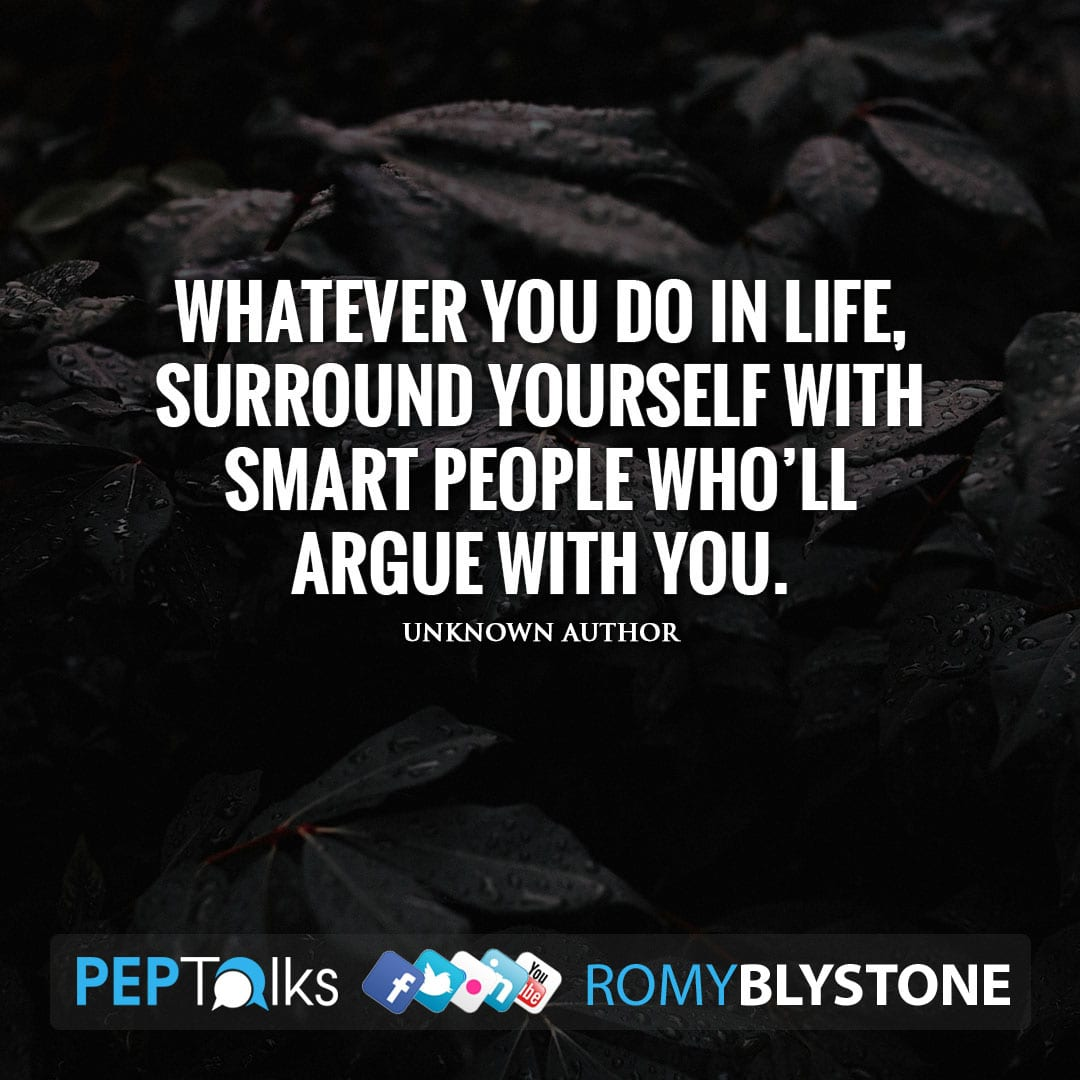 Whatever you do in life, surround yourself with smart people who'll argue with you. by Unknown Author