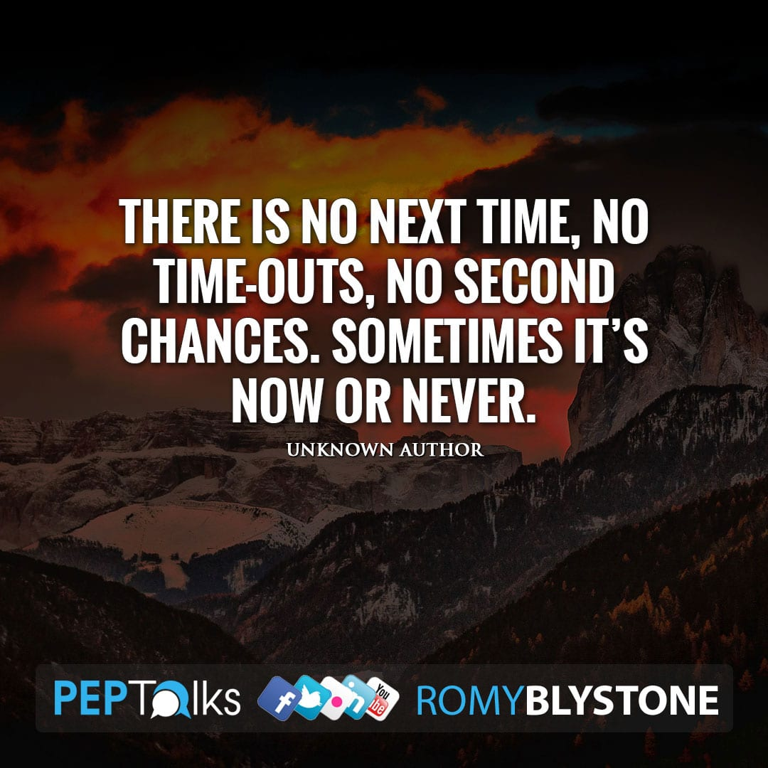 There is no next time, no time-outs, no second chances. Sometimes it's now or never. by Unknown Author