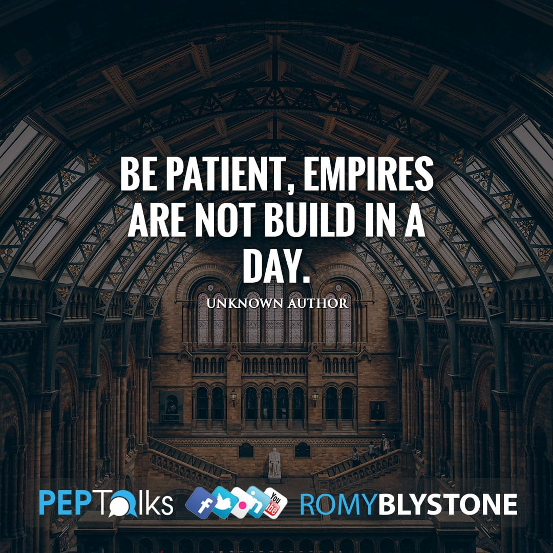 Be patient, empires are not build in a day. by Unknown Author