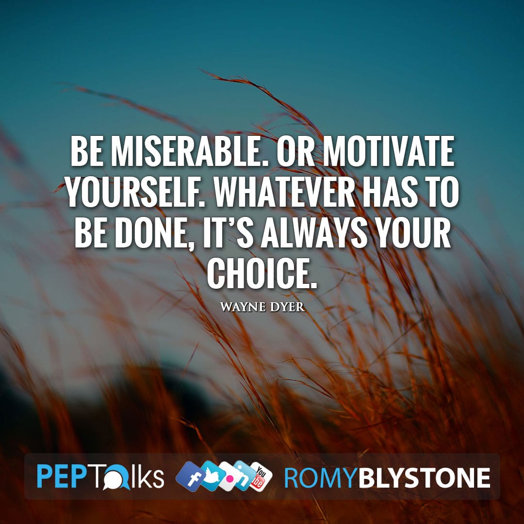 Be miserable. Or motivate yourself. Whatever has to be done, it's always your choice. by Wayne Dyer