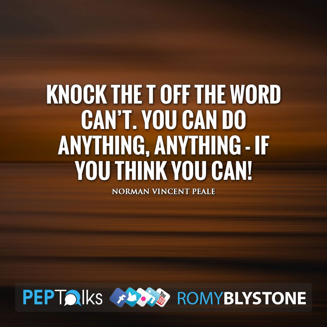 Knock the T off the word can't. You can do anything, ANYTHING - if you think you can! by Norman Vincent Peale