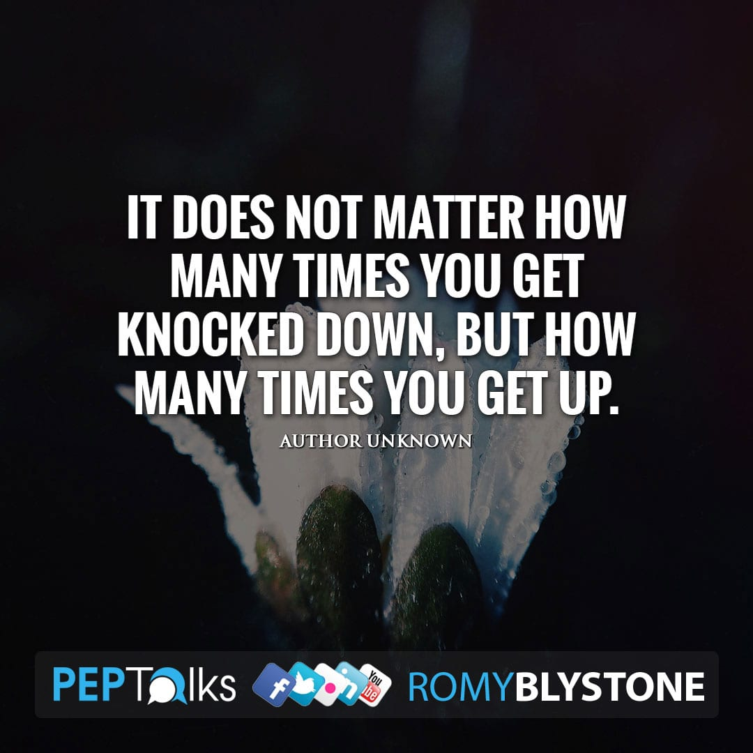 It does not matter how many times you get knocked down, but how many times you get up. by Author Unknown