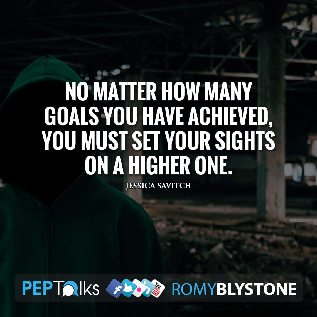 No matter how many goals you have achieved, you must set your sights on a higher one. by Jessica Savitch