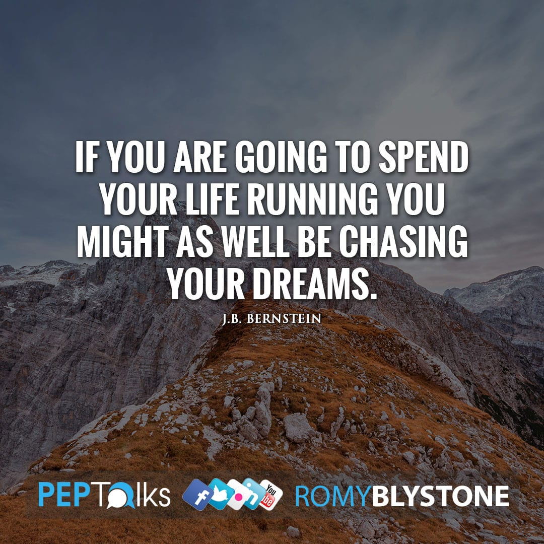 If you are going to spend your life running you might as well be chasing your dreams. by J.B. Bernstein