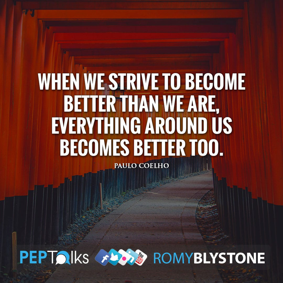 When we strive to become better than we are, everything around us becomes better too. by Paulo Coelho