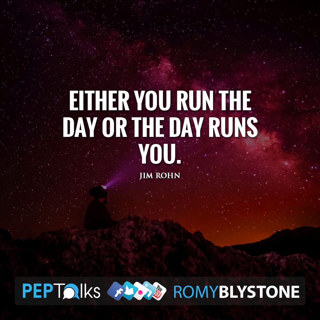 Either you run the day or the day runs you. by Jim Rohn