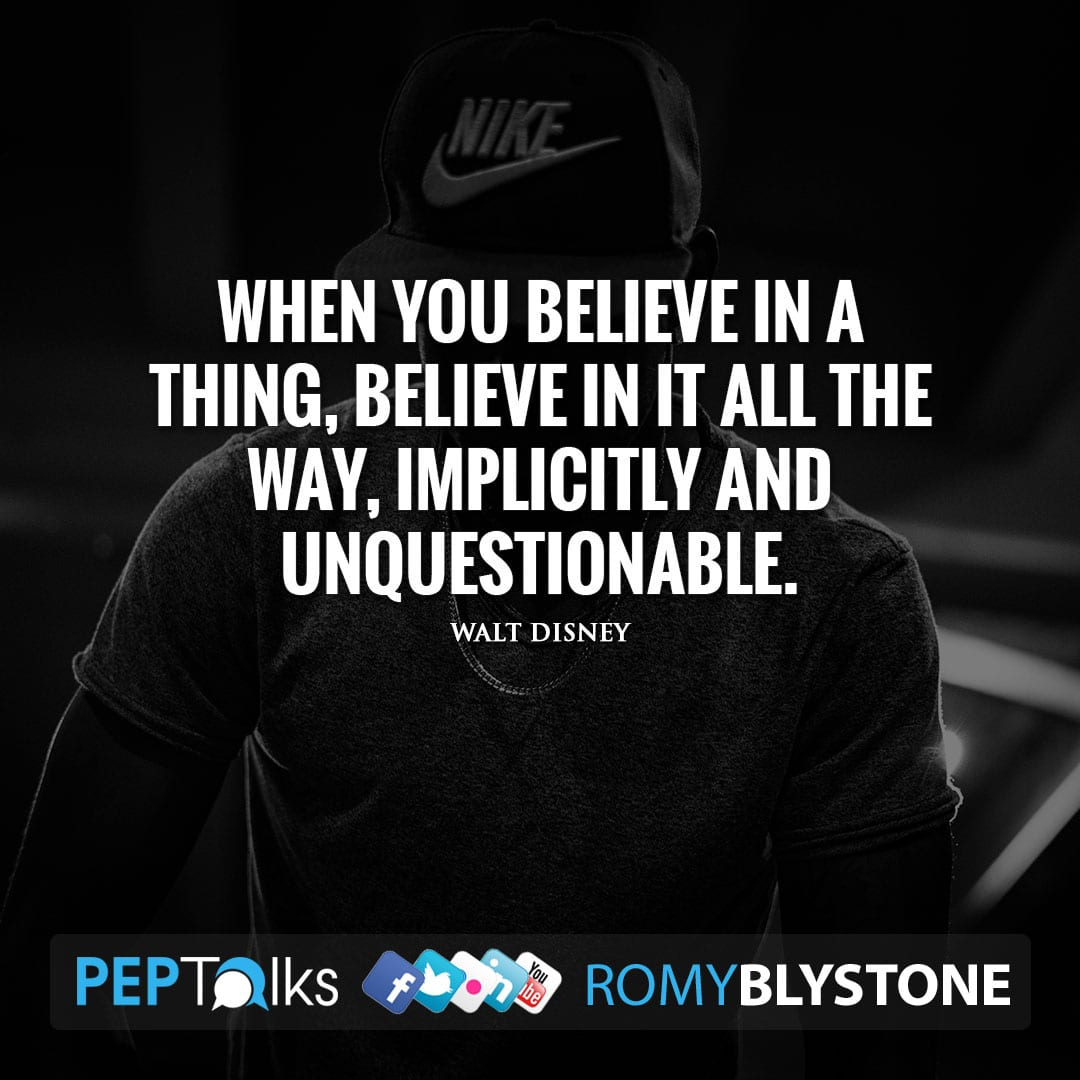 When you believe in a thing, believe in it all the way, implicitly and unquestionable. by Walt Disney