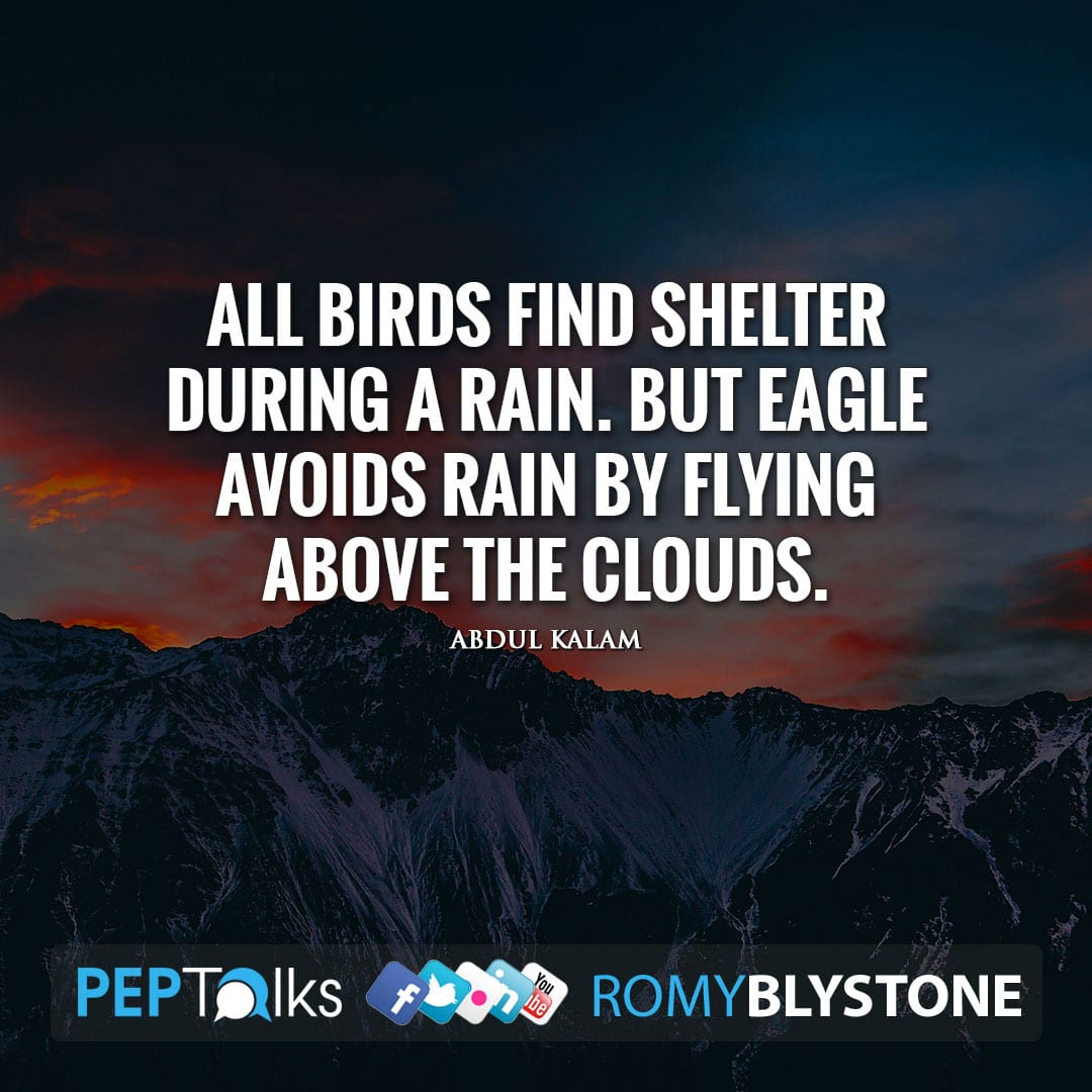 All Birds find shelter during a rain. But Eagle avoids rain by flying above the clouds. by Abdul Kalam