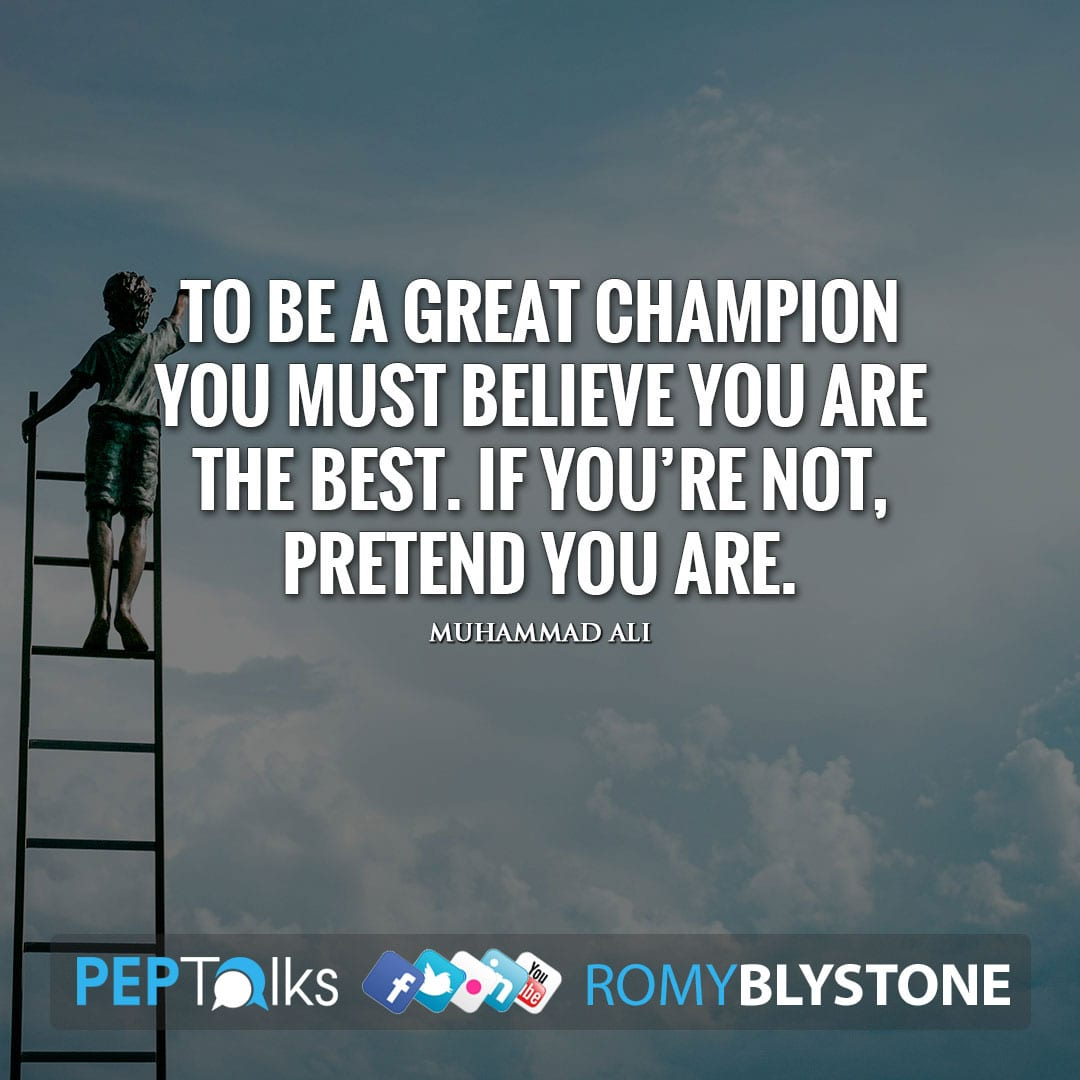 To be a great champion you must believe you are the best. If you're not, pretend you are. by Muhammad Ali