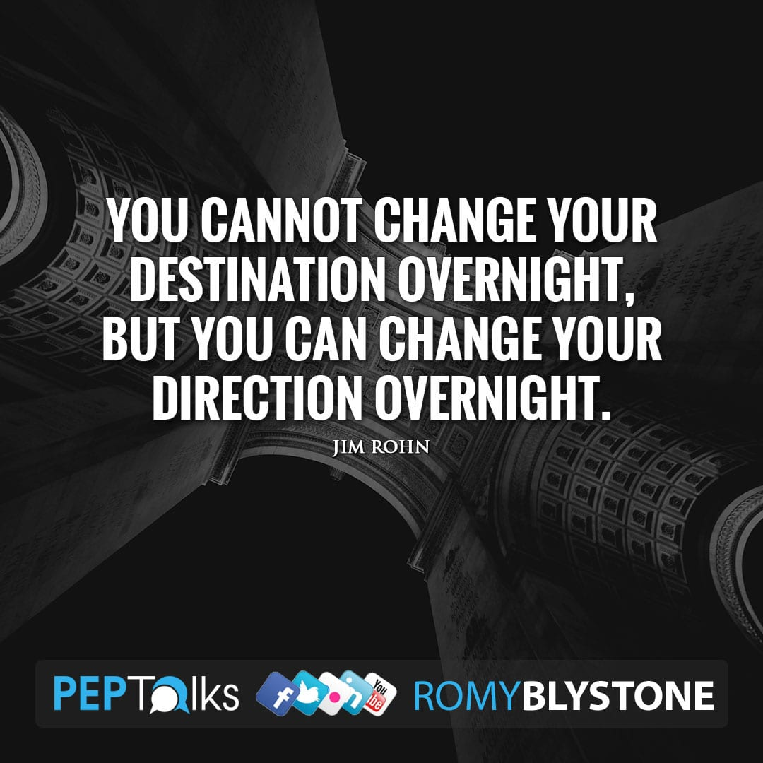 You cannot change your destination overnight, but you can change your direction overnight. by Jim Rohn