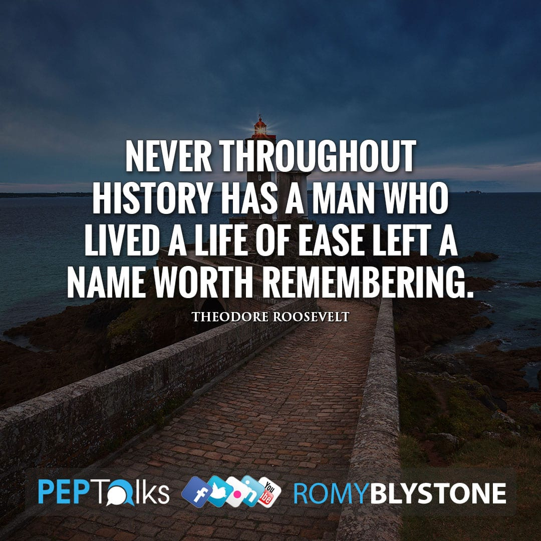 Never throughout history has a man who lived a life of ease left a name worth remembering. by Theodore Roosevelt