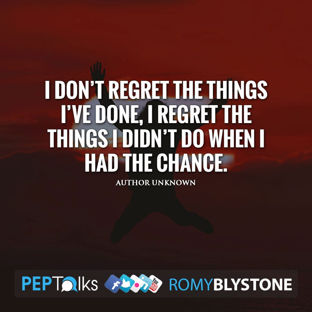 I don't regret the things I've done, I regret the things I didn't do when I had the chance. by Author Unknown