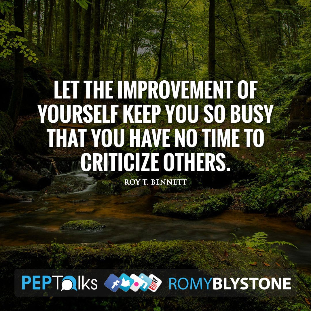 Let the improvement of yourself keep you so busy that you have no time to criticize others. by Roy T. Bennett