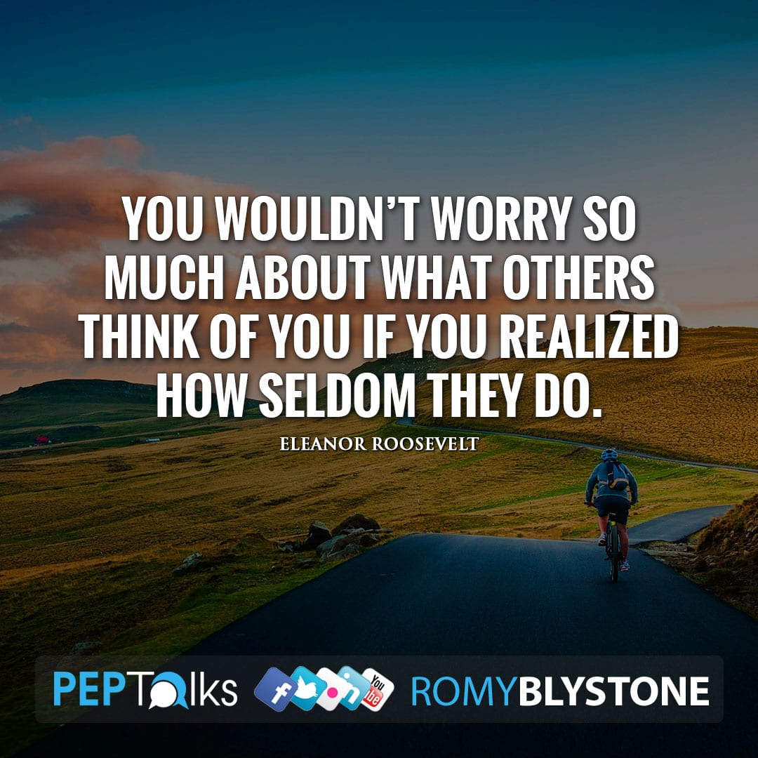 You wouldn't worry so much about what others think of you if you realized how seldom they do. by Eleanor Roosevelt