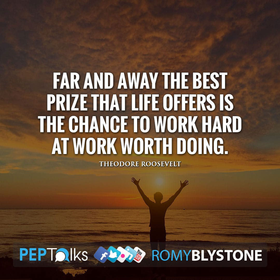 Far and away the best prize that life offers is the chance to work hard at work worth doing. by Theodore Roosevelt
