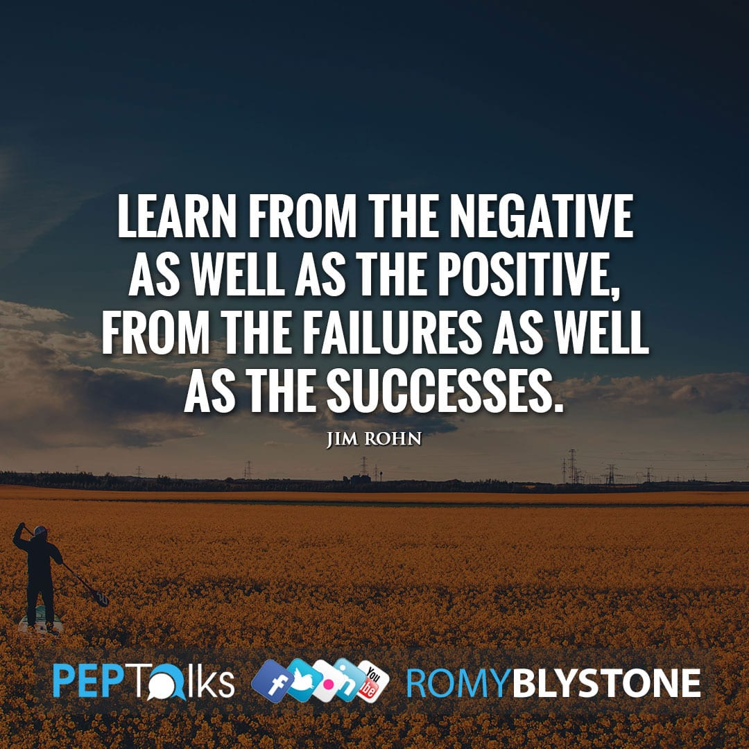 Learn from the negative as well as the positive, from the failures as well as the successes. by Jim Rohn