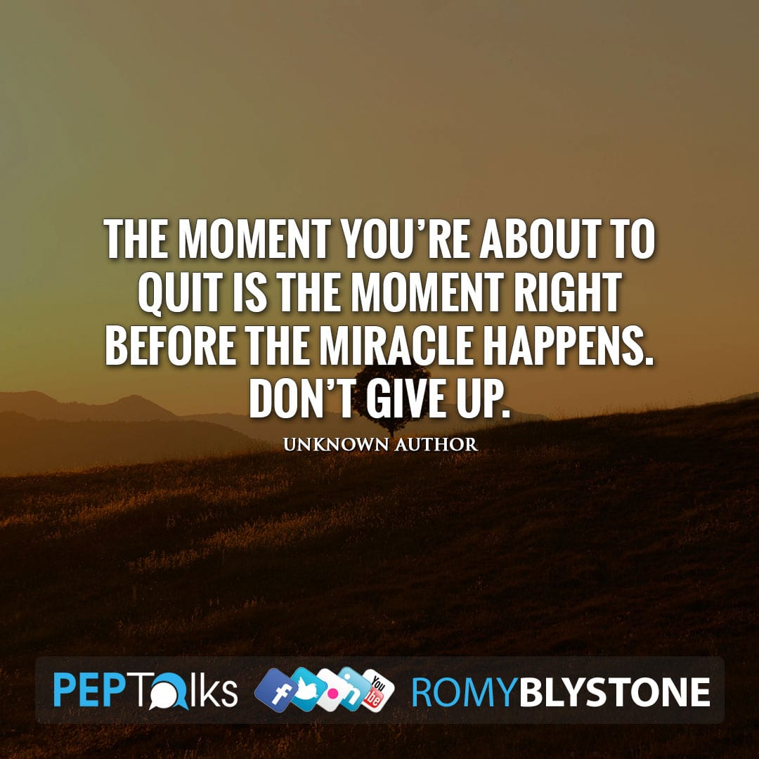 The moment you're about to quit is the moment right before the miracle happens. Don't give up. by Unknown Author