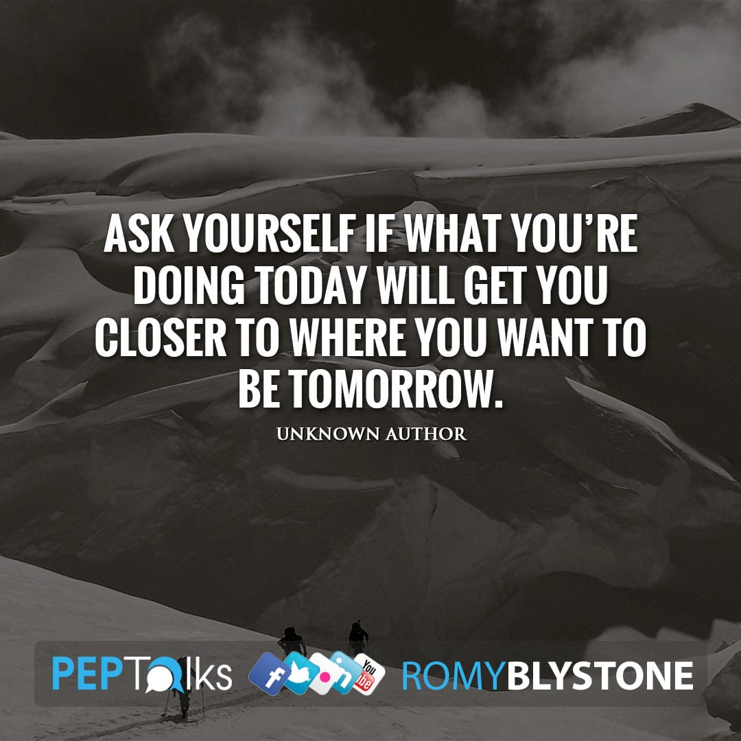 Ask yourself if what you're doing today will get you closer to where you want to be tomorrow. by Unknown Author
