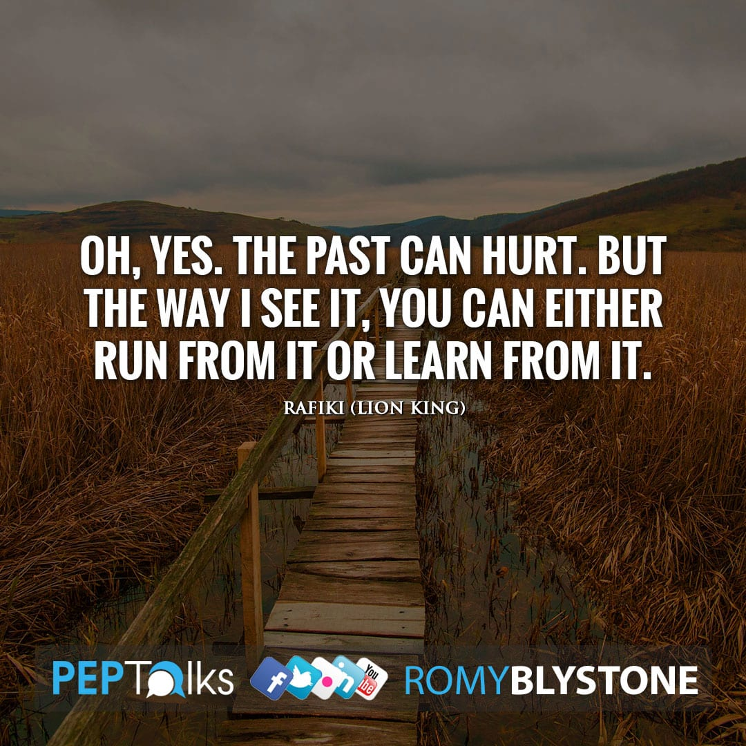 Oh, yes. The past can hurt. But the way I see it, you can either run from it or learn from it. by Rafiki (Lion King)