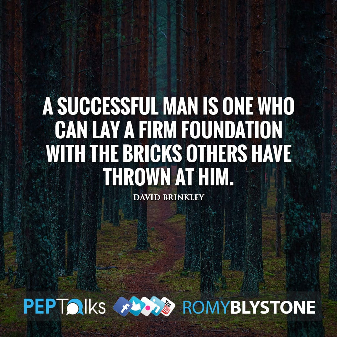 A successful man is one who can lay a firm foundation with the bricks others have thrown at him. by David Brinkley