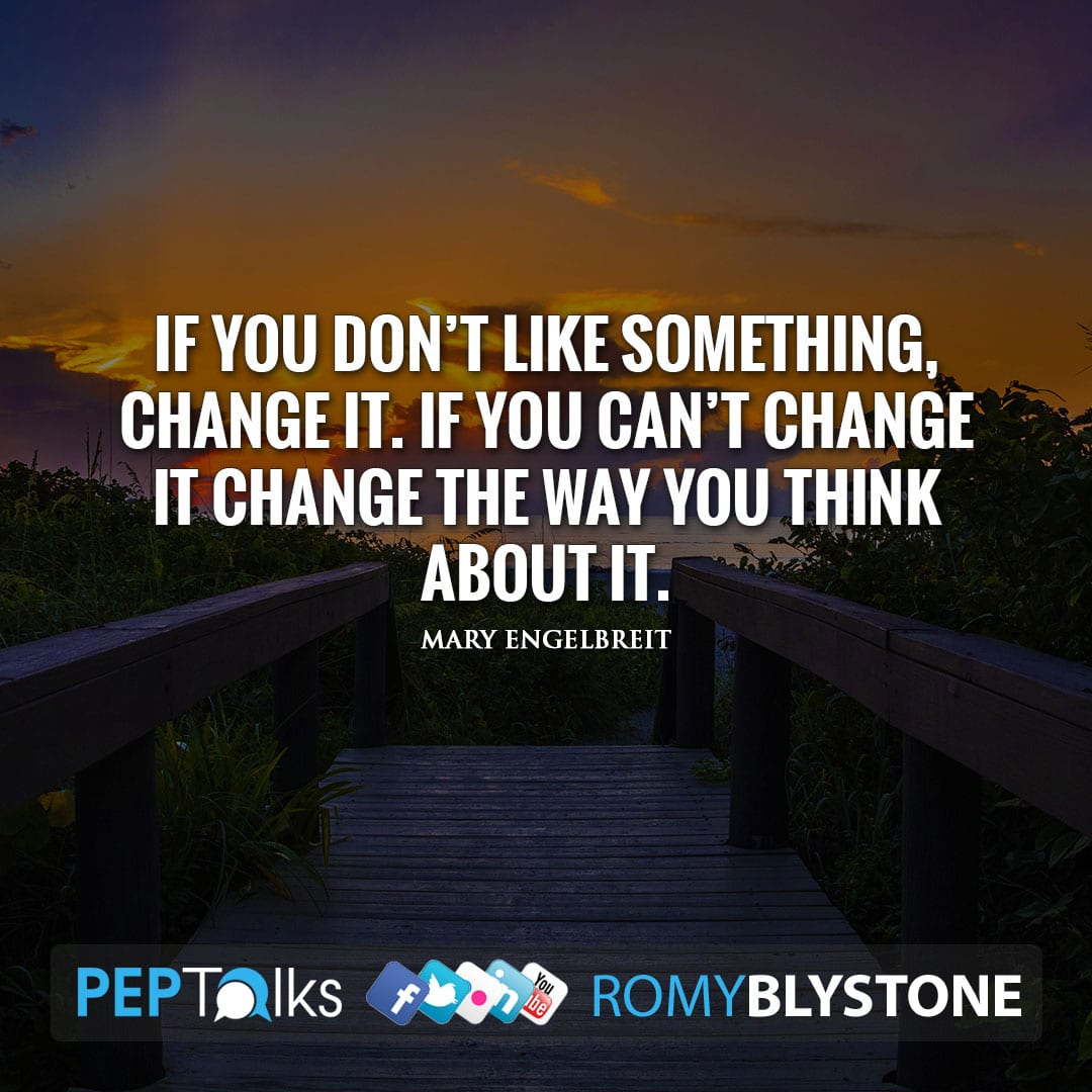 If you don't like something, change it. If you can't change it change the way you think about it. by Mary Engelbreit