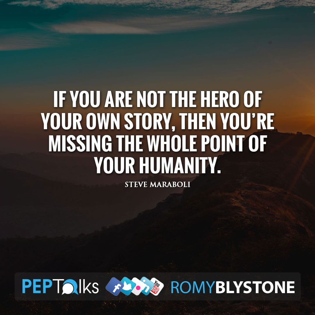 If you are not the hero of your own story, then you're missing the whole point of your humanity. by Steve Maraboli