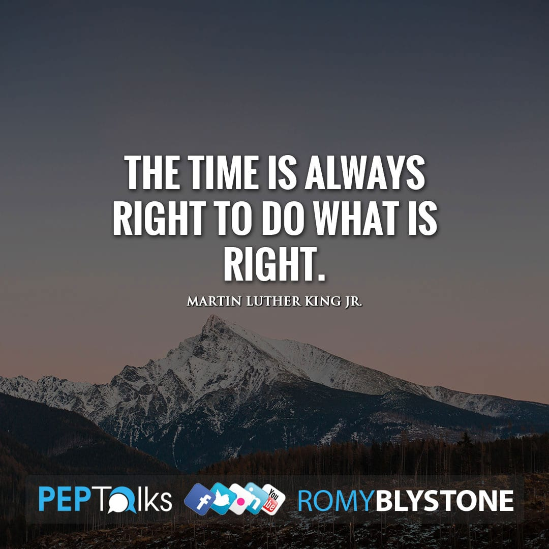 The time is always right to do what is right. by Martin Luther King Jr.