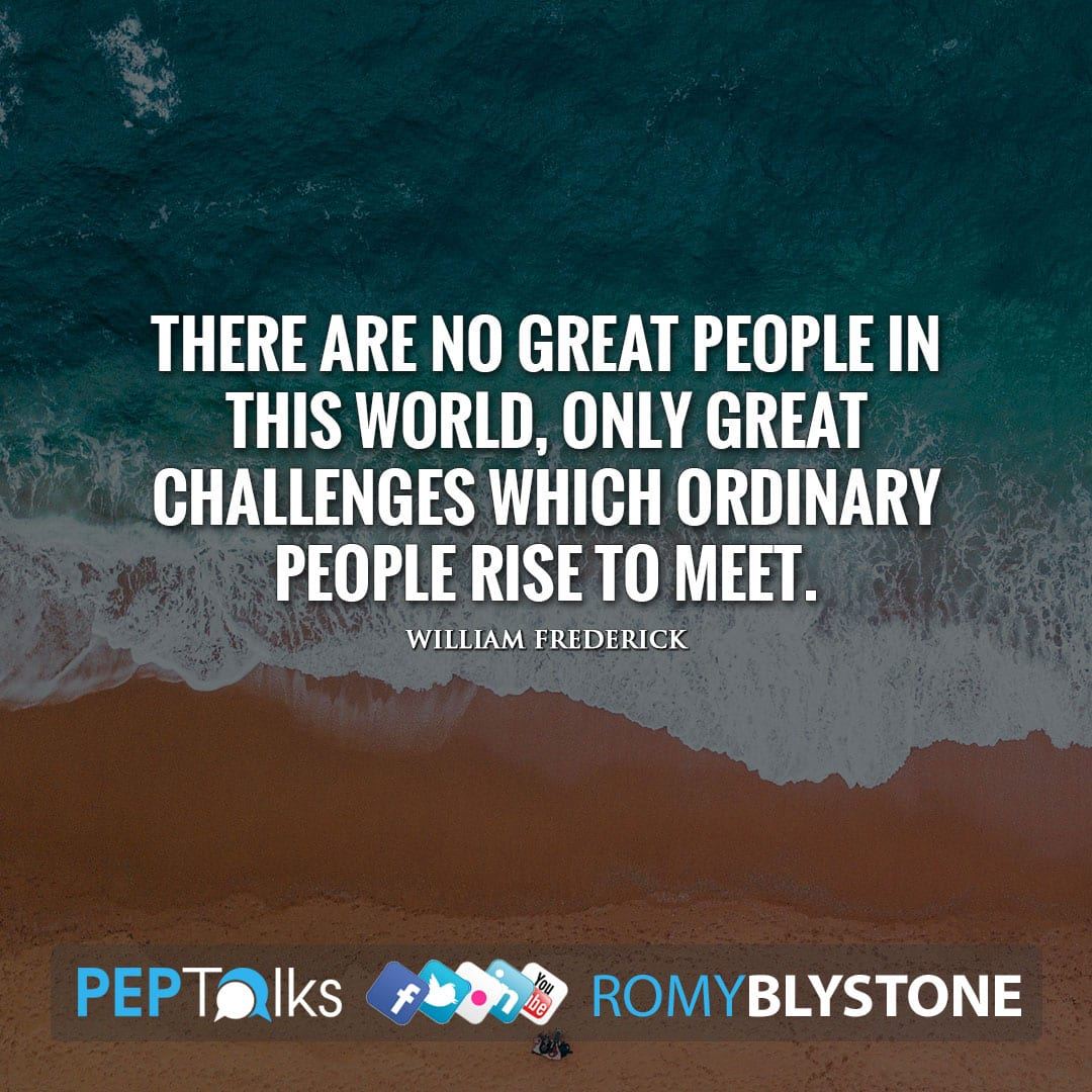 There are no great people in this world, only great challenges which ordinary people rise to meet. by William Frederick