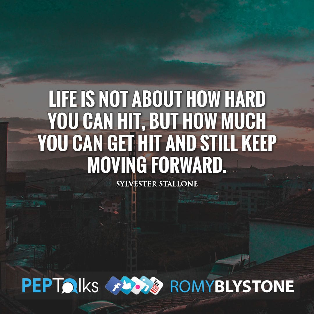 Life is not about how hard you can hit, but how much you can get hit and still keep moving forward. by Sylvester Stallone