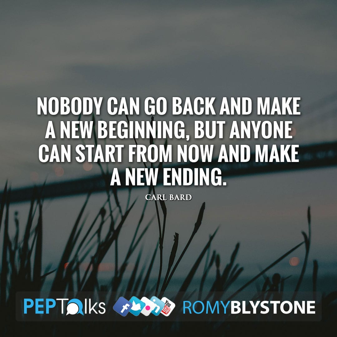 Nobody can go back and make a new beginning, but anyone can start from now and make a new ending. by Carl Bard