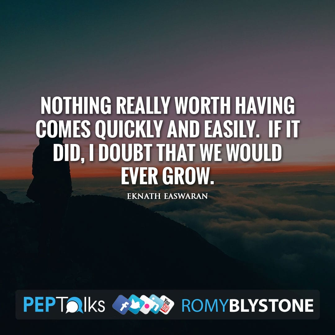 Nothing really worth having comes quickly and easily. If it did, I doubt that we would ever grow. by Eknath Easwaran