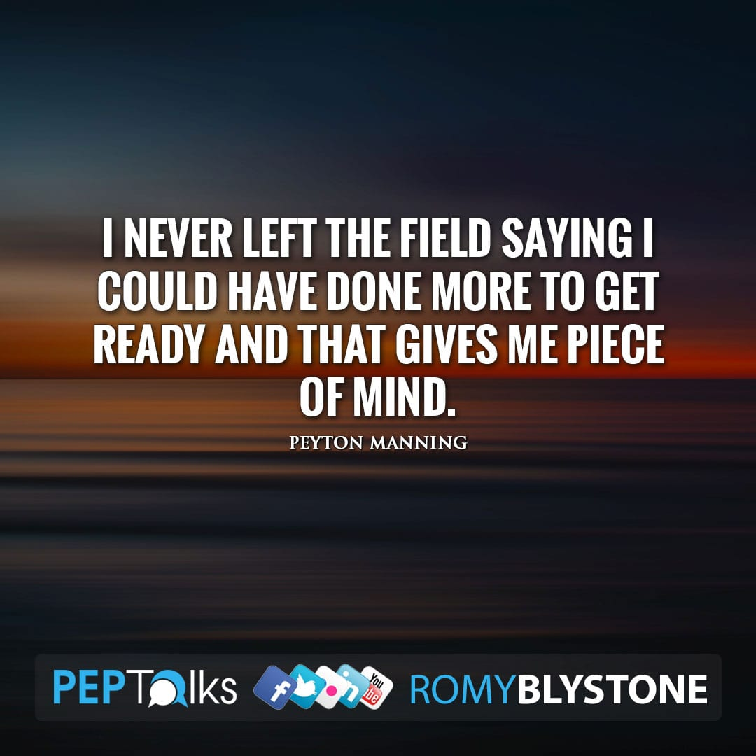 I never left the field saying I could have done more to get ready and that gives me piece of mind. by Peyton Manning