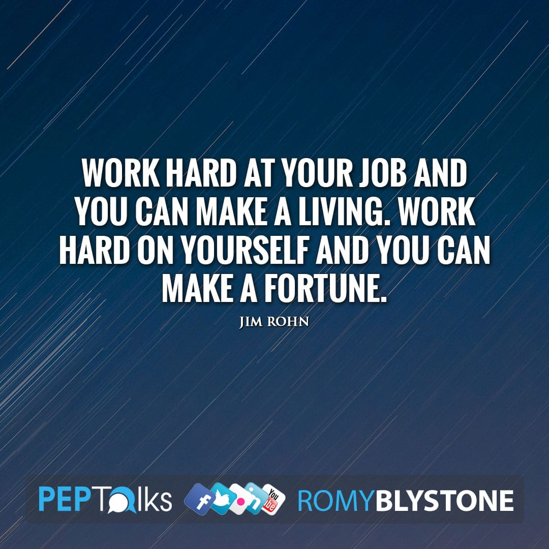 Work hard at your job and you can make a living. Work hard on yourself and you can make a fortune. by Jim Rohn
