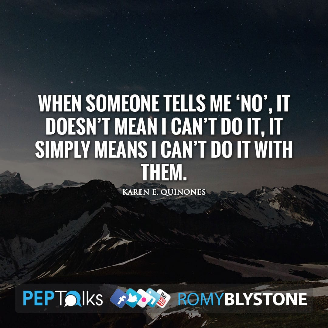 When someone tells me 'NO', it doesn't mean I can't do it, it simply means I can't do it with them. by Karen E. Quinones