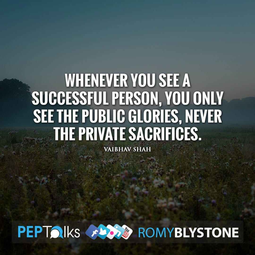 Whenever you see a successful person, you only see the public glories, never the private sacrifices. by Vaibhav Shah