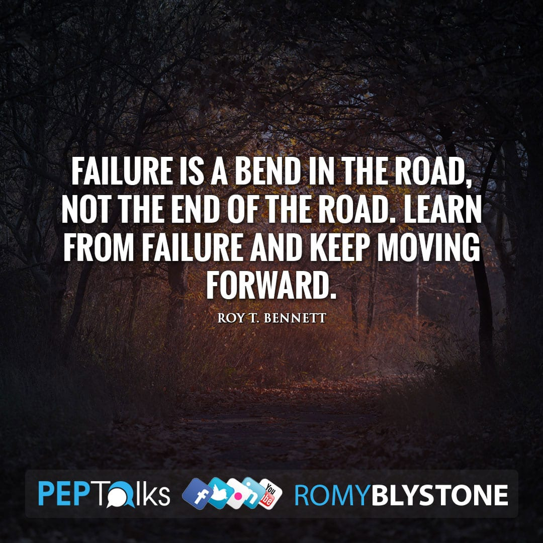 Failure is a bend in the road, not the end of the road. Learn from failure and keep moving forward. by Roy T. Bennett