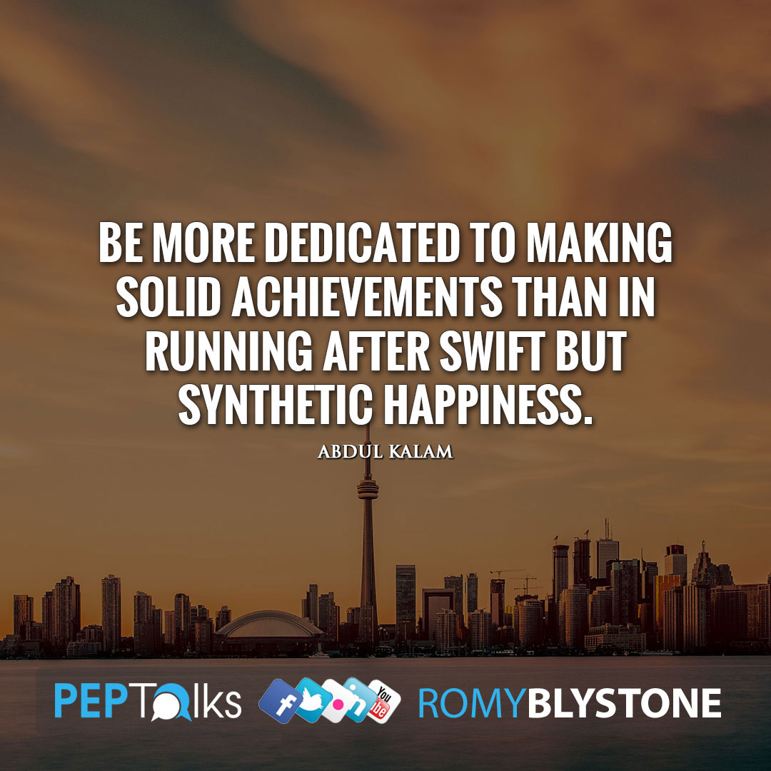 Be more dedicated to making solid achievements than in running after swift but synthetic happiness. by Abdul Kalam