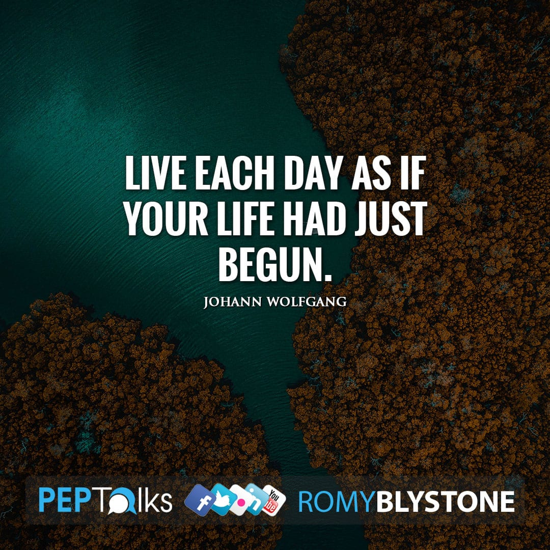 Live each day as if your life had just begun. by Johann Wolfgang