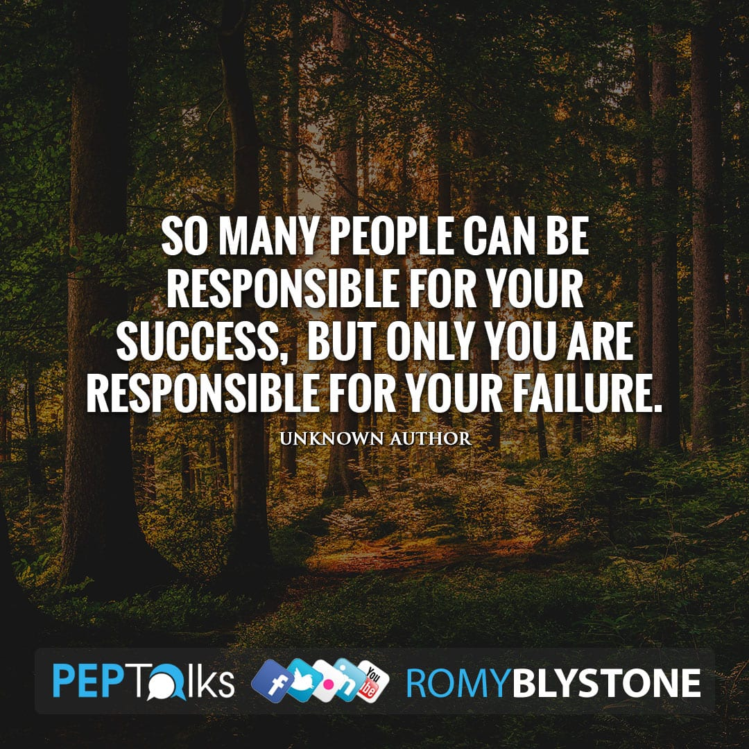 So many people can be responsible for your success, but only you are responsible for your failure. by Unknown Author