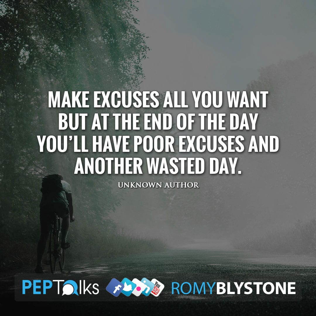Make excuses all you want but at the end of the day you'll have poor excuses and another wasted day. by Unknown Author