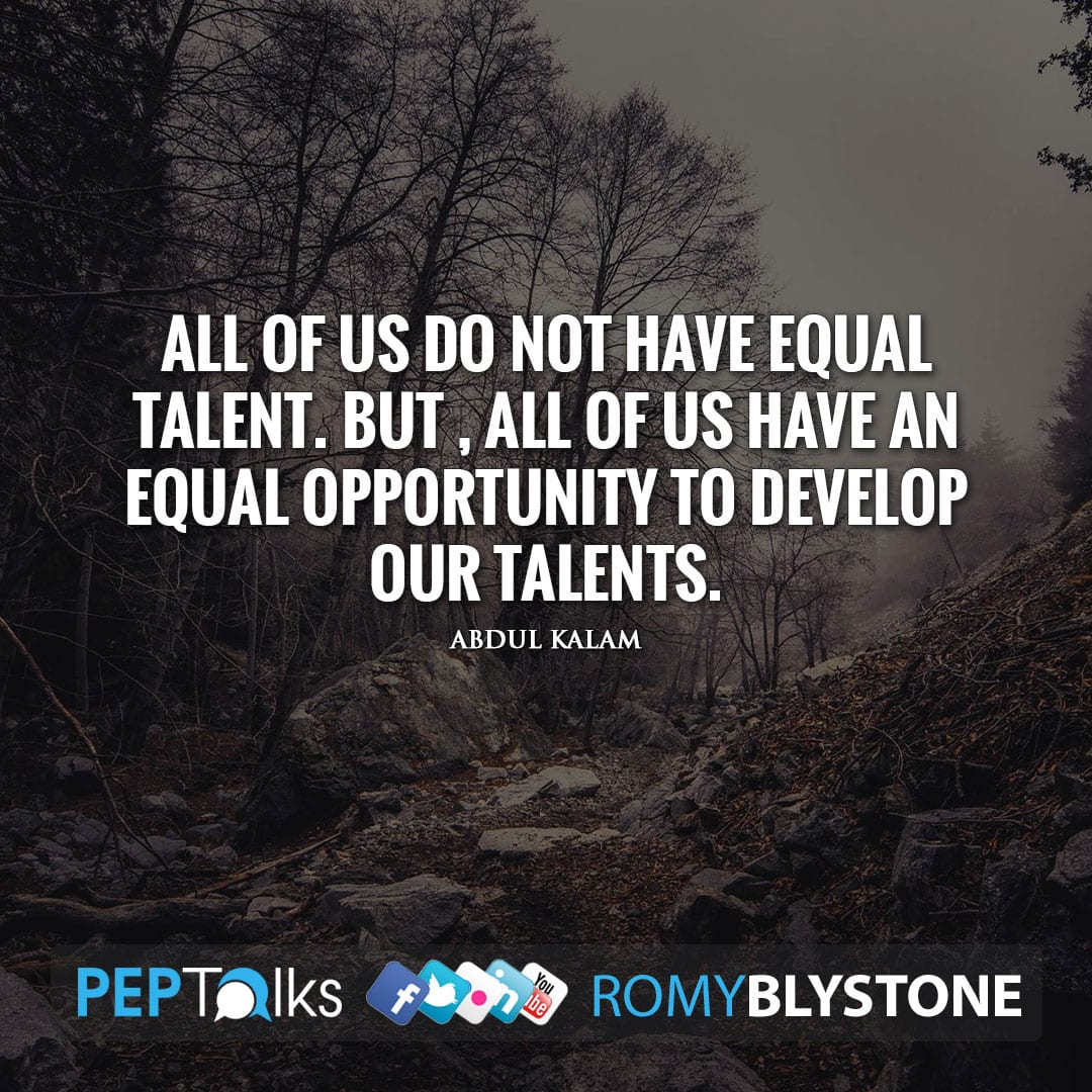 All of us do not have equal talent. But , all of us have an equal opportunity to develop our talents. by Abdul Kalam