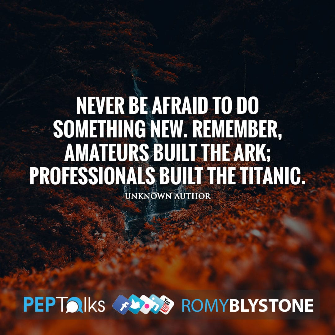 Never be afraid to do something new. Remember, amateurs built the ark; professionals built the titanic. by Unknown Author
