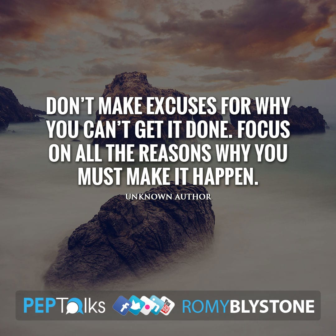 Don't make excuses for why you can't get it done. Focus on all the reasons why you must make it happen. by Unknown Author