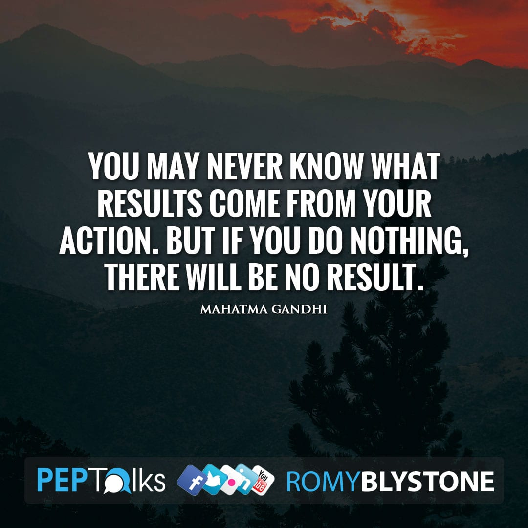 You may never know what results come from your action. But if you do nothing, there will be no result. by Mahatma Gandhi