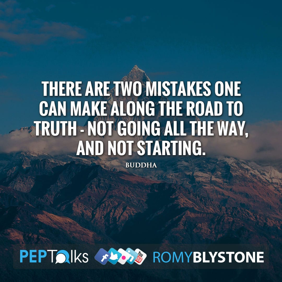 There are two mistakes one can make along the road to truth - not going all the way, and not starting. by Buddha