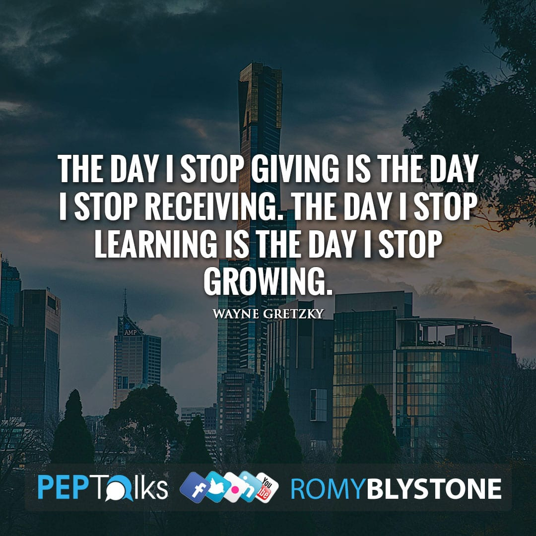 The day I stop giving is the day I stop receiving. The day I stop learning is the day I stop growing. by Wayne Gretzky