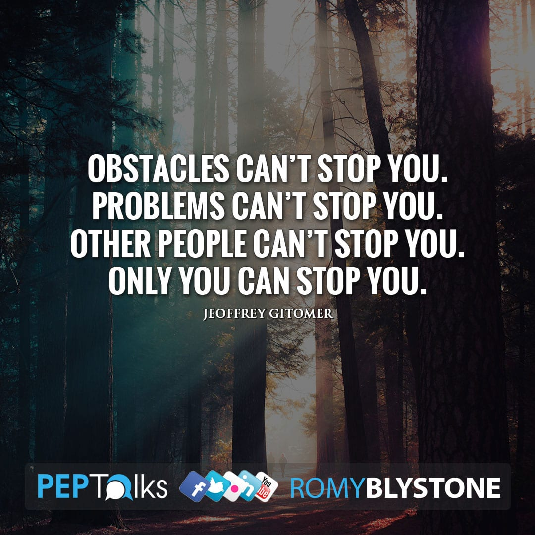 Obstacles can't stop you. Problems can't stop you. Other people can't stop you. Only you can stop you. by Jeoffrey Gitomer