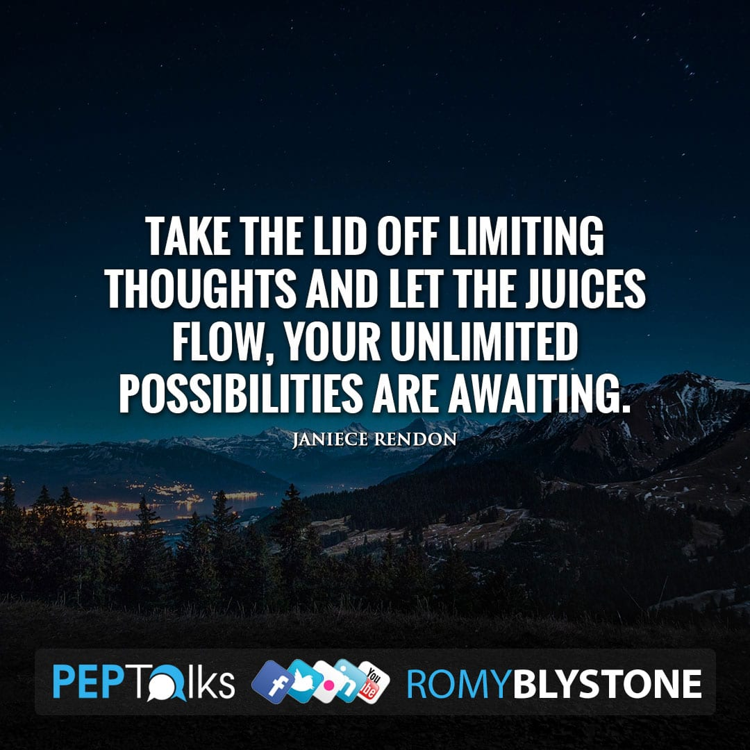 Take the lid off limiting thoughts and let the juices flow, your unlimited possibilities are awaiting. by Janiece Rendon