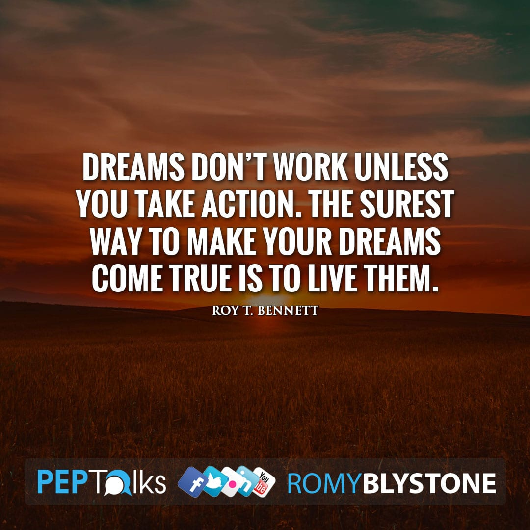 Dreams don't work unless you take action. The surest way to make your dreams come true is to live them. by Roy T. Bennett