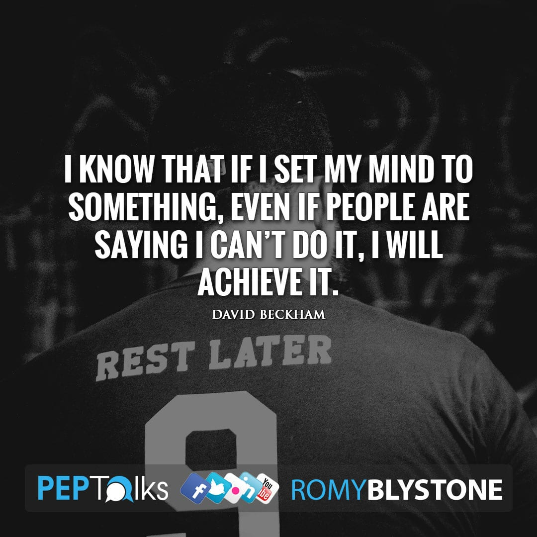 I know that if I set my mind to something, even if people are saying I can't do it, I will achieve it. by David Beckham